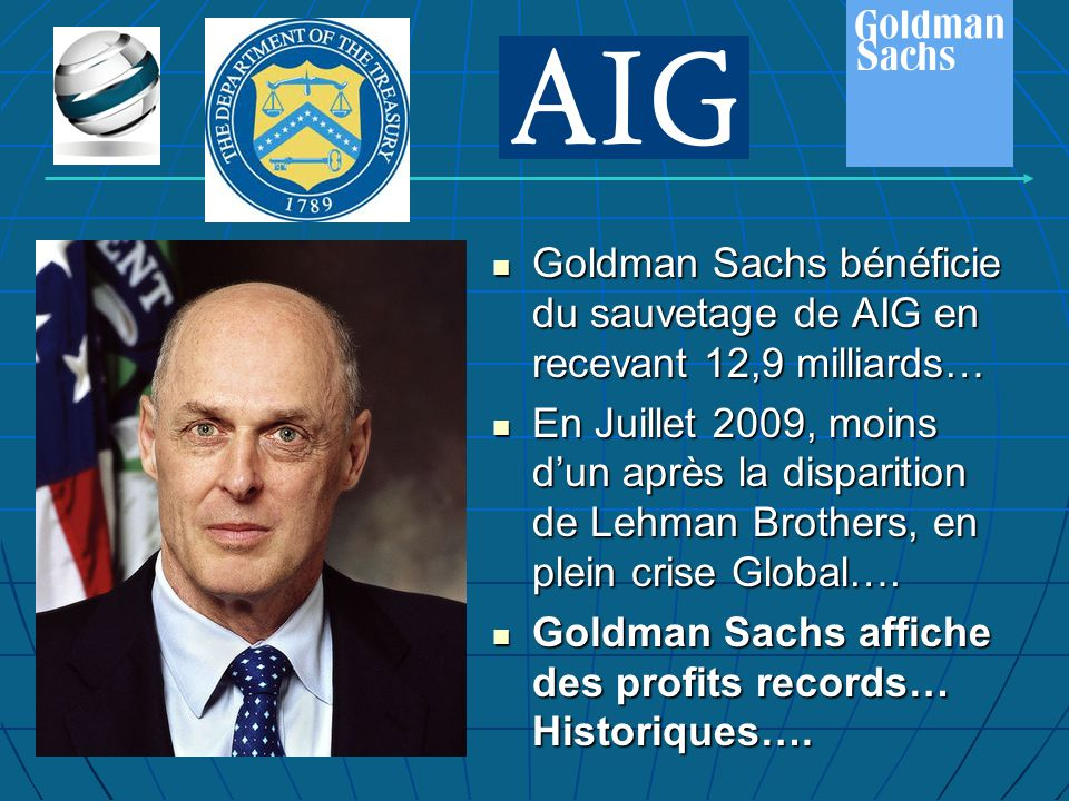 Goldman Sachs bénéficie du sauvetage de AIG en recevant 12,9 milliards… Goldman Sachs bénéficie du sauvetage de AIG en recevant 12,9 milliards… En Juillet 2009, moins d'un après la disparition de Lehman Brothers, en plein crise Global….