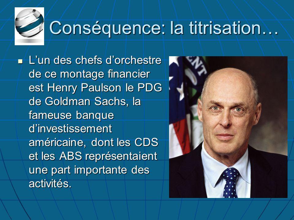 Conséquence: la titrisation… L'un des chefs d'orchestre de ce montage financier est Henry Paulson le PDG de Goldman Sachs, la fameuse banque d'investissement américaine, dont les CDS et les ABS représentaient une part importante des activités.