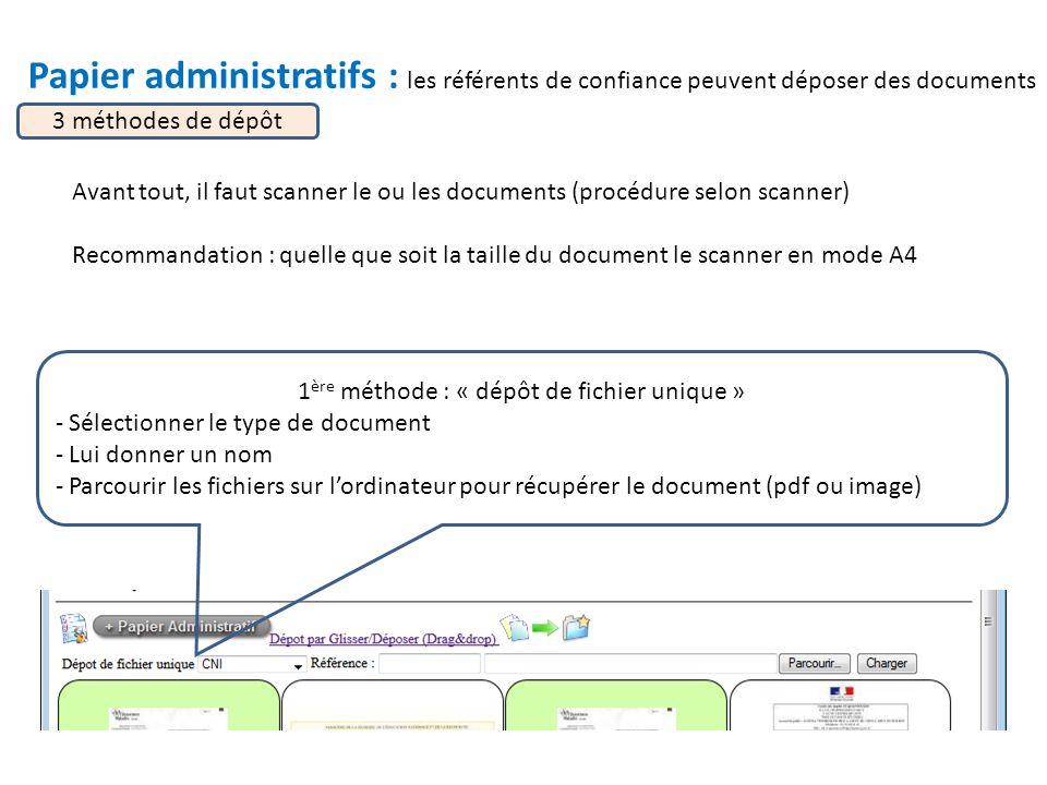 Papier administratifs : les référents de confiance peuvent déposer des documents 3 méthodes de dépôt 1 ère méthode : « dépôt de fichier unique » - Sélectionner le type de document - Lui donner un nom - Parcourir les fichiers sur l'ordinateur pour récupérer le document (pdf ou image) Avant tout, il faut scanner le ou les documents (procédure selon scanner) Recommandation : quelle que soit la taille du document le scanner en mode A4