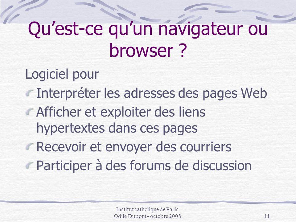 Institut catholique de Paris Odile Dupont - octobre 200811 Qu'est-ce qu'un navigateur ou browser ? Logiciel pour Interpréter les adresses des pages We