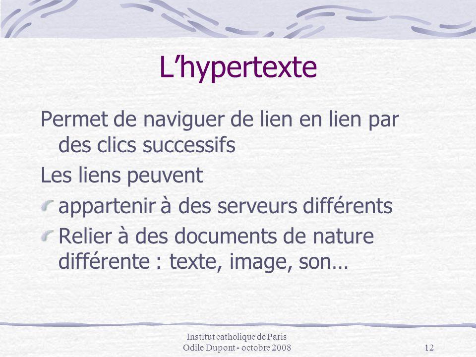 Institut catholique de Paris Odile Dupont - octobre 200812 L'hypertexte Permet de naviguer de lien en lien par des clics successifs Les liens peuvent