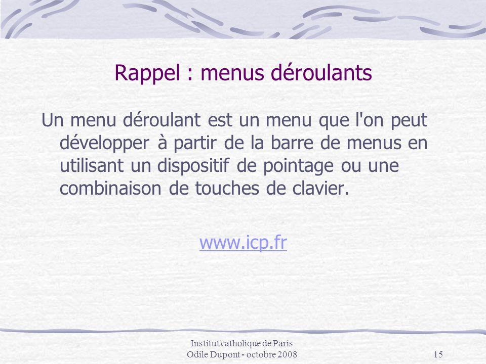 Institut catholique de Paris Odile Dupont - octobre 200815 Rappel : menus déroulants Un menu déroulant est un menu que l'on peut développer à partir d