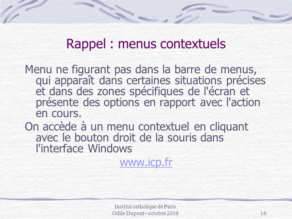 Institut catholique de Paris Odile Dupont - octobre 200816 Rappel : menus contextuels Menu ne figurant pas dans la barre de menus, qui apparaît dans c