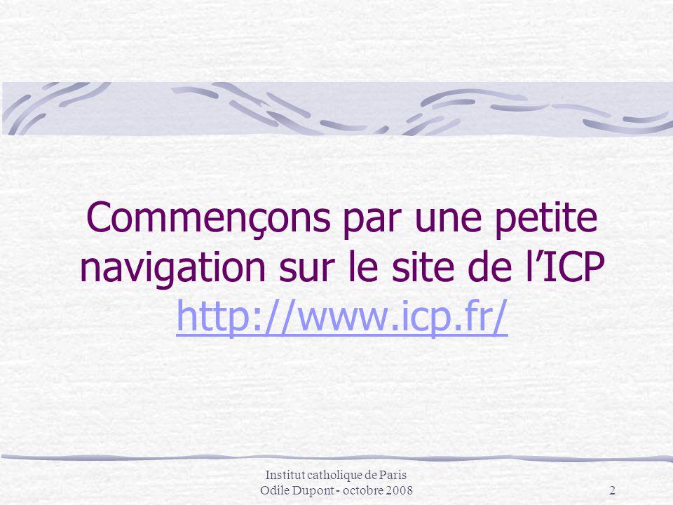 Institut catholique de Paris Odile Dupont - octobre 20082 Commençons par une petite navigation sur le site de l'ICP http://www.icp.fr/ http://www.icp.