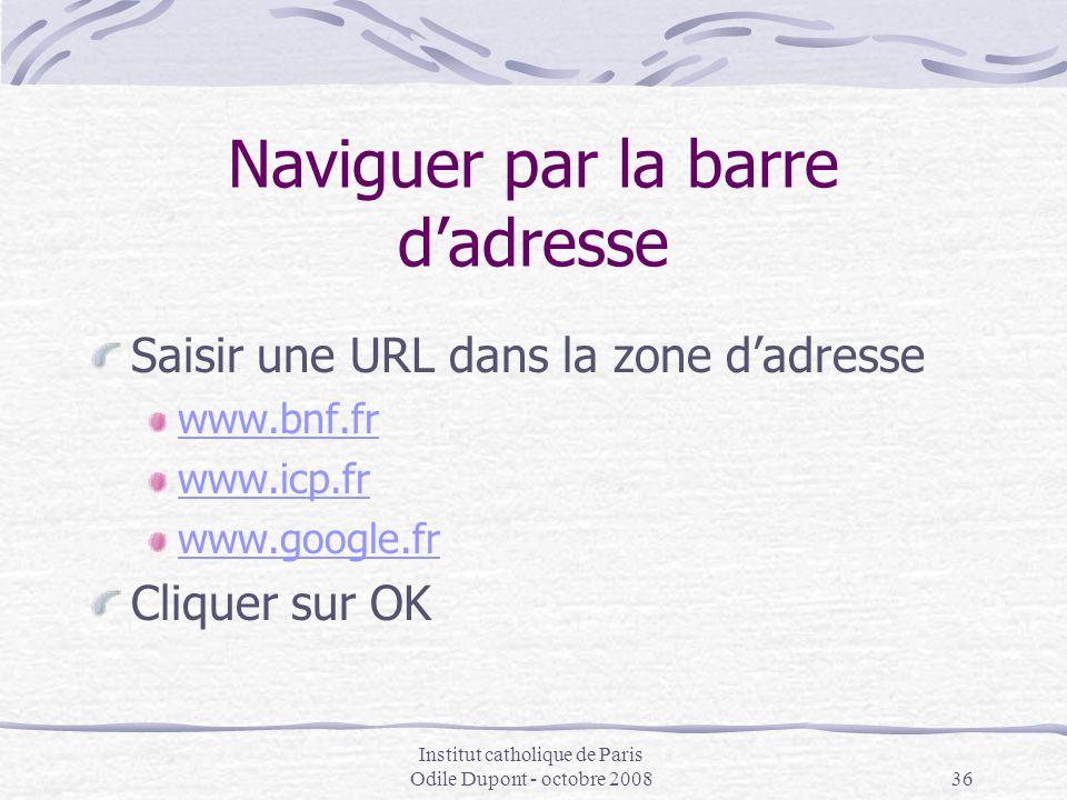 Institut catholique de Paris Odile Dupont - octobre 200836 Naviguer par la barre d'adresse Saisir une URL dans la zone d'adresse www.bnf.fr www.icp.fr