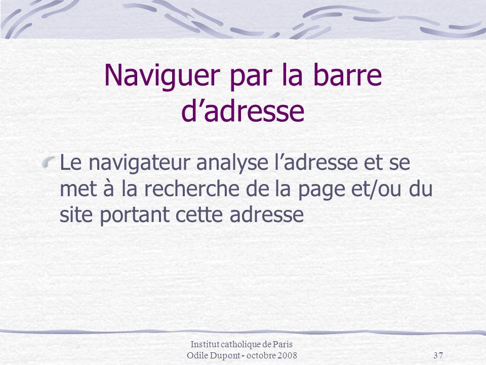 Institut catholique de Paris Odile Dupont - octobre 200837 Naviguer par la barre d'adresse Le navigateur analyse l'adresse et se met à la recherche de