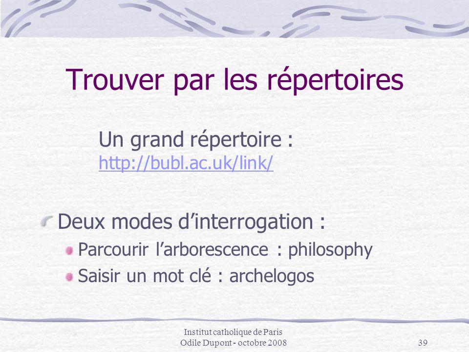 Institut catholique de Paris Odile Dupont - octobre 200839 Trouver par les répertoires Un grand répertoire : http://bubl.ac.uk/link/ http://bubl.ac.uk