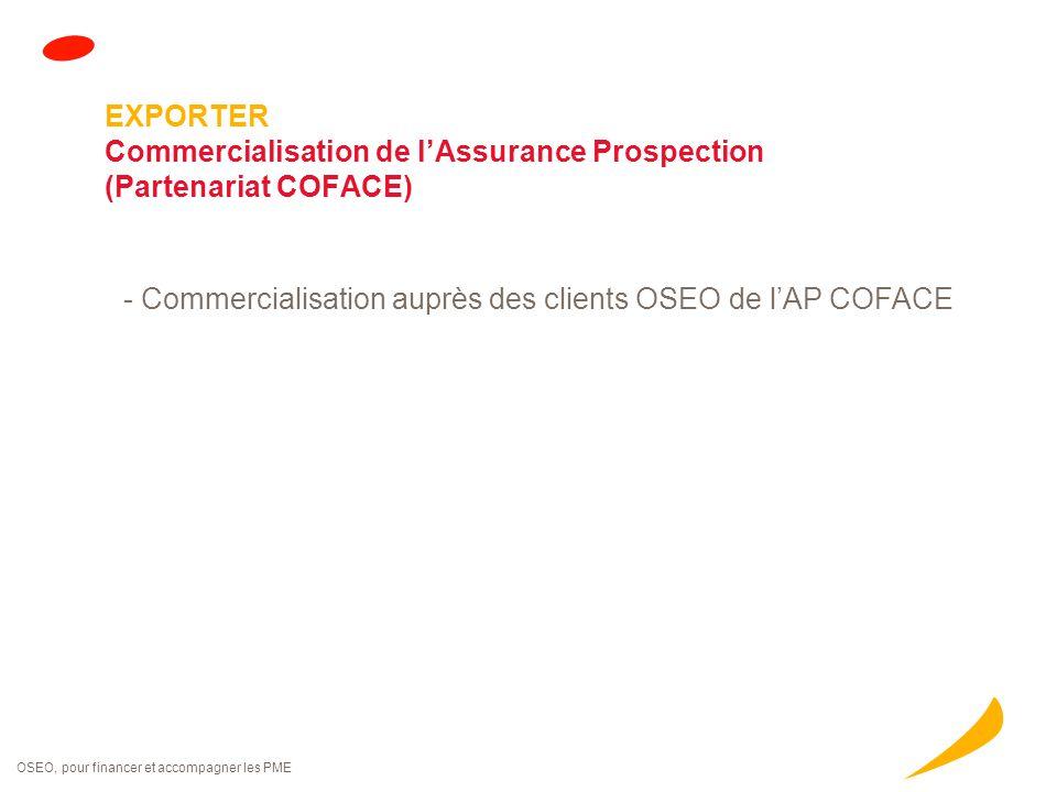 OSEO, pour financer et accompagner les PME EXPORTER Commercialisation de l'Assurance Prospection (Partenariat COFACE) - Commercialisation auprès des c