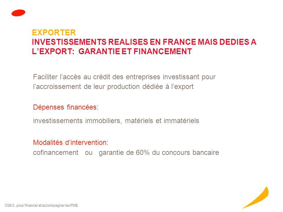 OSEO, pour financer et accompagner les PME EXPORTER INVESTISSEMENTS REALISES EN FRANCE MAIS DEDIES A L'EXPORT: GARANTIE ET FINANCEMENT Faciliter l'acc