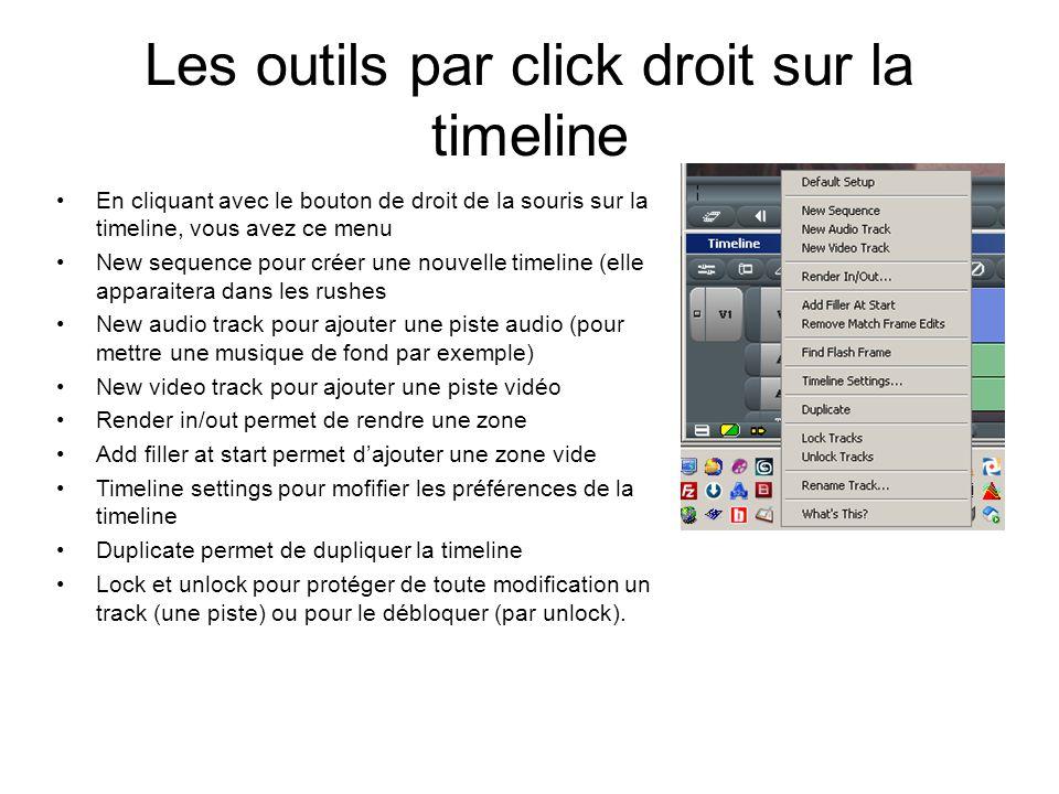 Les outils par click droit sur la timeline En cliquant avec le bouton de droit de la souris sur la timeline, vous avez ce menu New sequence pour créer une nouvelle timeline (elle apparaitera dans les rushes New audio track pour ajouter une piste audio (pour mettre une musique de fond par exemple) New video track pour ajouter une piste vidéo Render in/out permet de rendre une zone Add filler at start permet d'ajouter une zone vide Timeline settings pour mofifier les préférences de la timeline Duplicate permet de dupliquer la timeline Lock et unlock pour protéger de toute modification un track (une piste) ou pour le débloquer (par unlock).