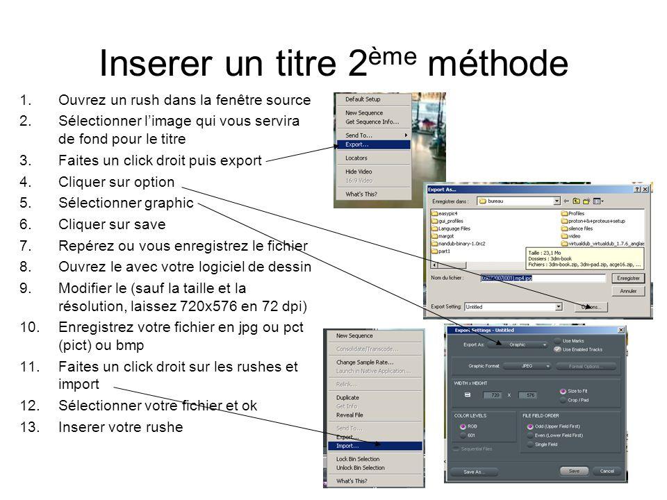 Inserer un titre 2 ème méthode 1.Ouvrez un rush dans la fenêtre source 2.Sélectionner l'image qui vous servira de fond pour le titre 3.Faites un click droit puis export 4.Cliquer sur option 5.Sélectionner graphic 6.Cliquer sur save 7.Repérez ou vous enregistrez le fichier 8.Ouvrez le avec votre logiciel de dessin 9.Modifier le (sauf la taille et la résolution, laissez 720x576 en 72 dpi) 10.Enregistrez votre fichier en jpg ou pct (pict) ou bmp 11.Faites un click droit sur les rushes et import 12.Sélectionner votre fichier et ok 13.Inserer votre rushe