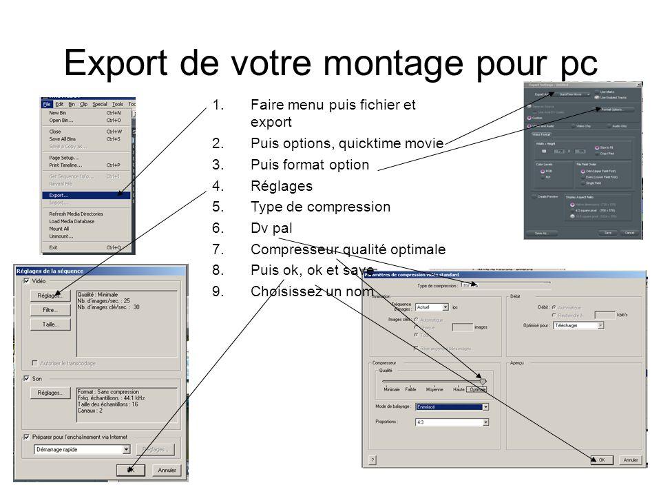 Export de votre montage pour pc 1.Faire menu puis fichier et export 2.Puis options, quicktime movie 3.Puis format option 4.Réglages 5.Type de compression 6.Dv pal 7.Compresseur qualité optimale 8.Puis ok, ok et save 9.Choisissez un nom