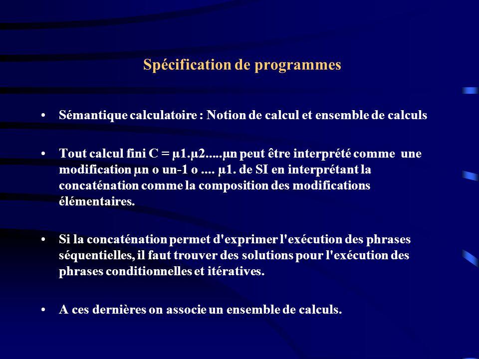 Spécification de programmes Sémantique calculatoire : Notion de calcul et ensemble de calculs Tout calcul fini C = µ1.µ2.....µn peut être interprété comme une modification µn o un-1 o....