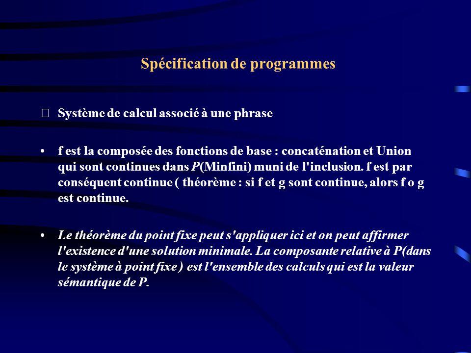 Spécification de programmes Système de calcul associé à une phrase f est la composée des fonctions de base : concaténation et Union qui sont continues dans P(Minfini) muni de l inclusion.