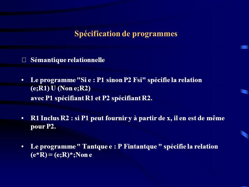 Spécification de programmes Sémantique relationnelle Le programme Si e : P1 sinon P2 Fsi spécifie la relation (e;R1) U (Non e;R2) avec P1 spécifiant R1 et P2 spécifiant R2.