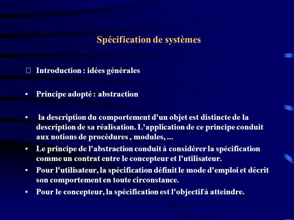 Spécification de systèmes Introduction : idées générales Principe adopté : abstraction la description du comportement d un objet est distincte de la description de sa réalisation.