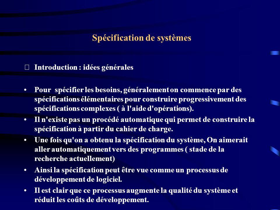 Spécification de systèmes Introduction : idées générales Pour spécifier les besoins, généralement on commence par des spécifications élémentaires pour construire progressivement des spécifications complexes ( à l aide d opérations).