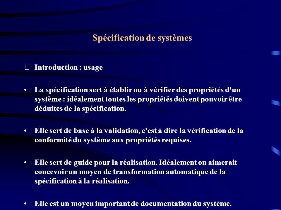 Spécification de systèmes Introduction : usage La spécification sert à établir ou à vérifier des propriétés d un système : idéalement toutes les propriétés doivent pouvoir être déduites de la spécification.