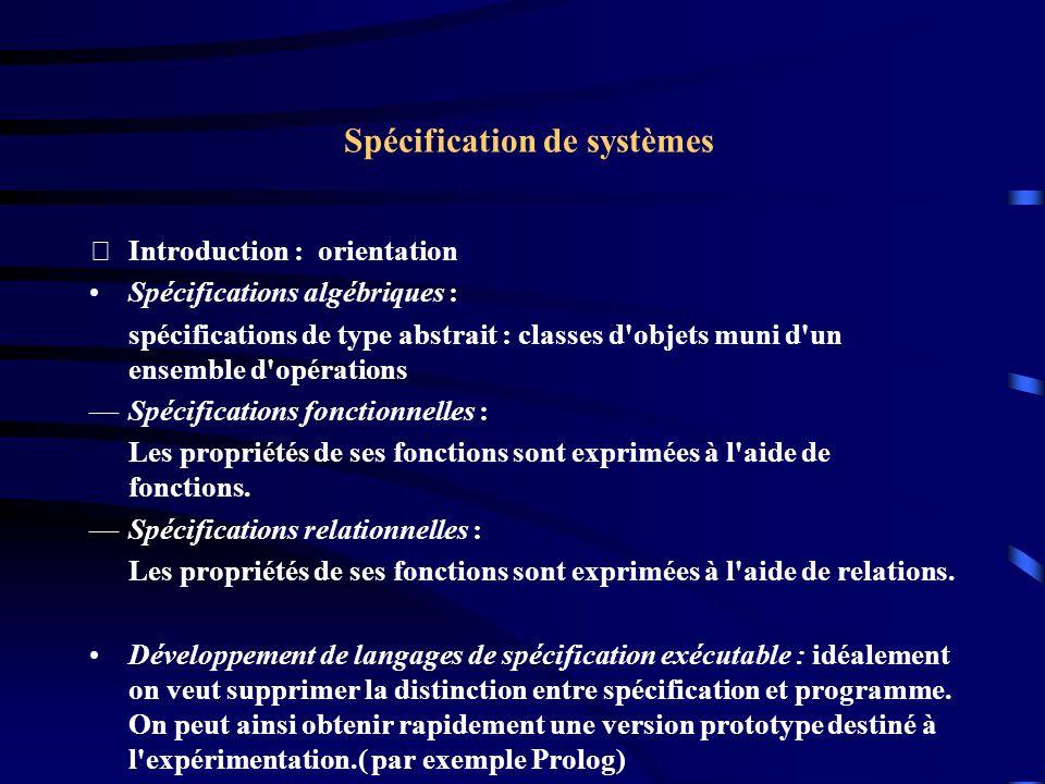 Spécification de systèmes Introduction : orientation Spécifications algébriques : spécifications de type abstrait : classes d objets muni d un ensemble d opérations —Spécifications fonctionnelles : Les propriétés de ses fonctions sont exprimées à l aide de fonctions.