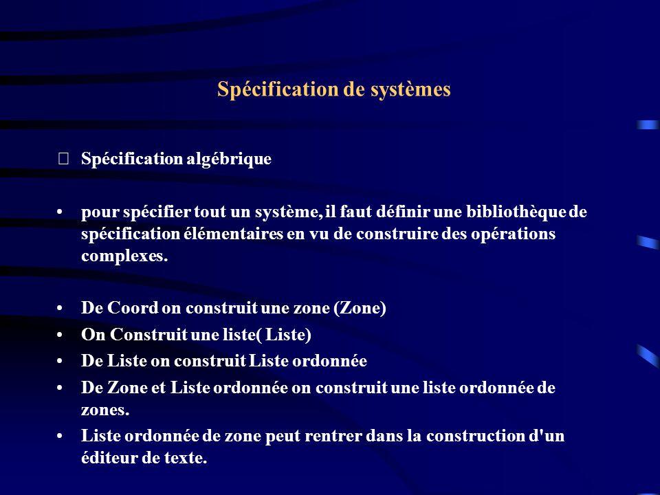 Spécification de systèmes Spécification algébrique pour spécifier tout un système, il faut définir une bibliothèque de spécification élémentaires en vu de construire des opérations complexes.