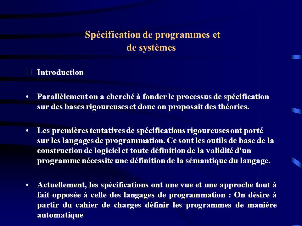 Spécification de programmes et de systèmes Introduction Parallèlement on a cherché à fonder le processus de spécification sur des bases rigoureuses et donc on proposait des théories.