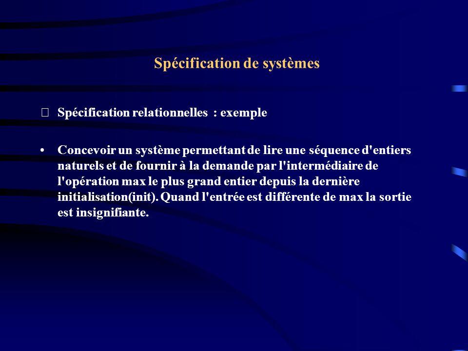 Spécification de systèmes Spécification relationnelles : exemple Concevoir un système permettant de lire une séquence d entiers naturels et de fournir à la demande par l intermédiaire de l opération max le plus grand entier depuis la dernière initialisation(init).