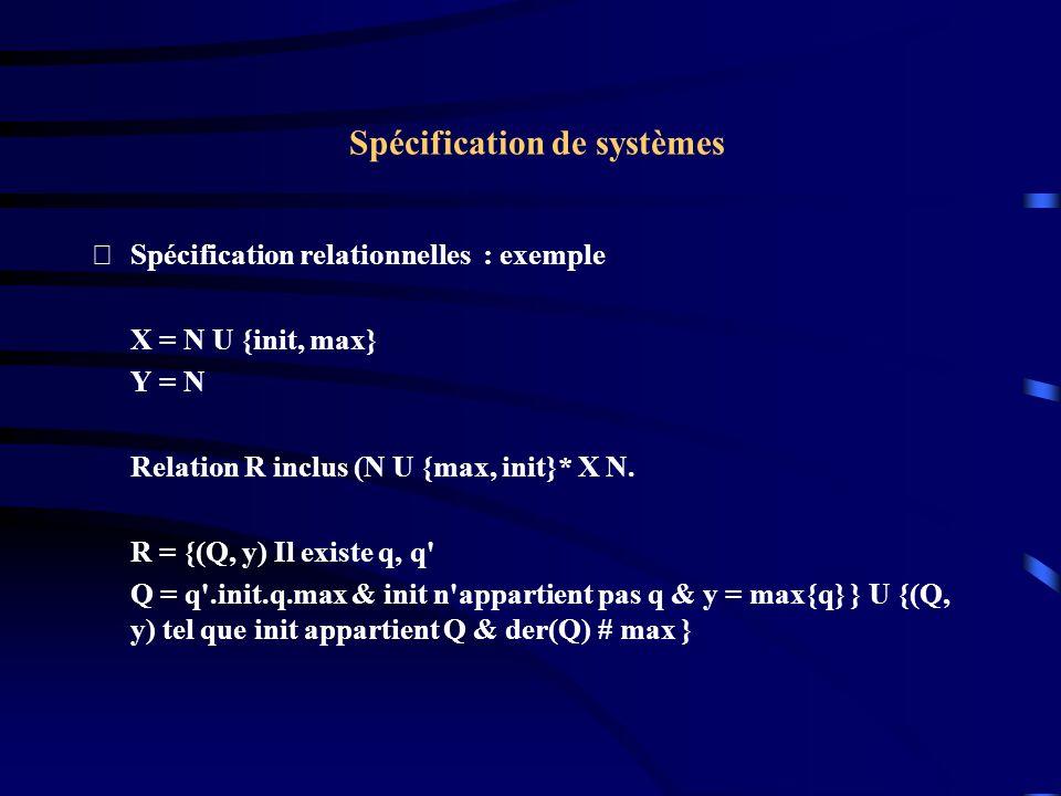 Spécification de systèmes Spécification relationnelles : exemple X = N U {init, max} Y = N Relation R inclus (N U {max, init}* X N.