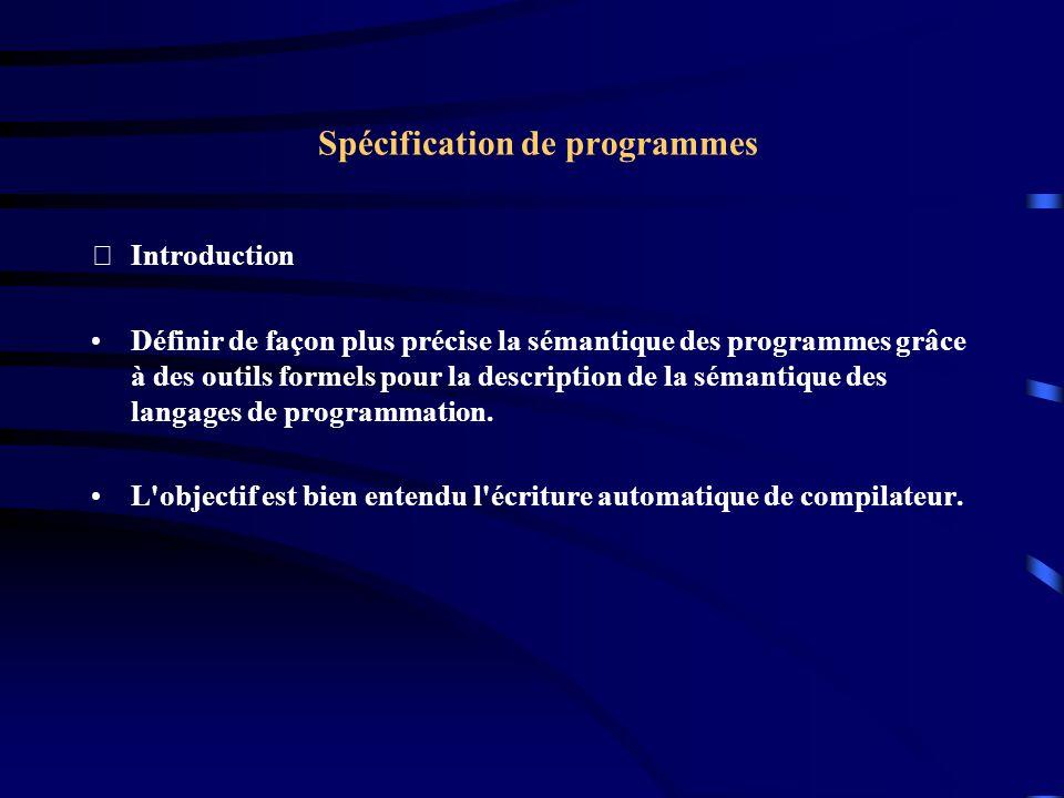 Spécification de programmes Introduction Définir de façon plus précise la sémantique des programmes grâce à des outils formels pour la description de la sémantique des langages de programmation.