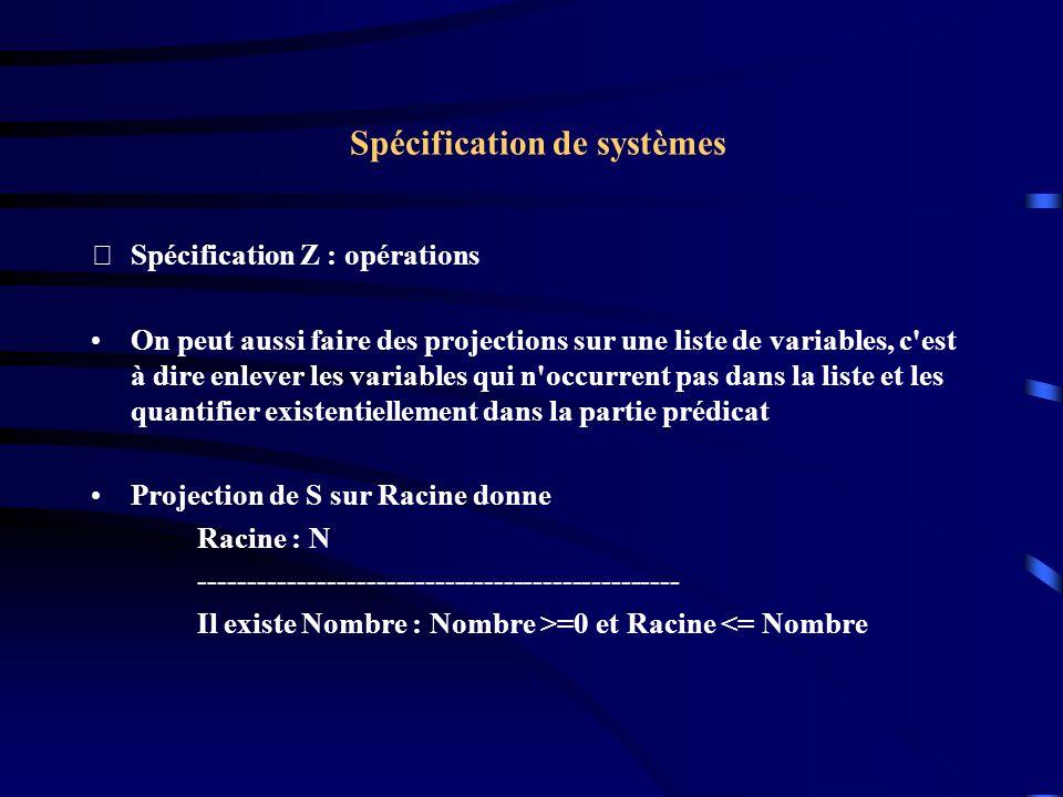 Spécification de systèmes Spécification Z : opérations On peut aussi faire des projections sur une liste de variables, c est à dire enlever les variables qui n occurrent pas dans la liste et les quantifier existentiellement dans la partie prédicat Projection de S sur Racine donne Racine : N ------------------------------------------------- Il existe Nombre : Nombre >=0 et Racine <= Nombre