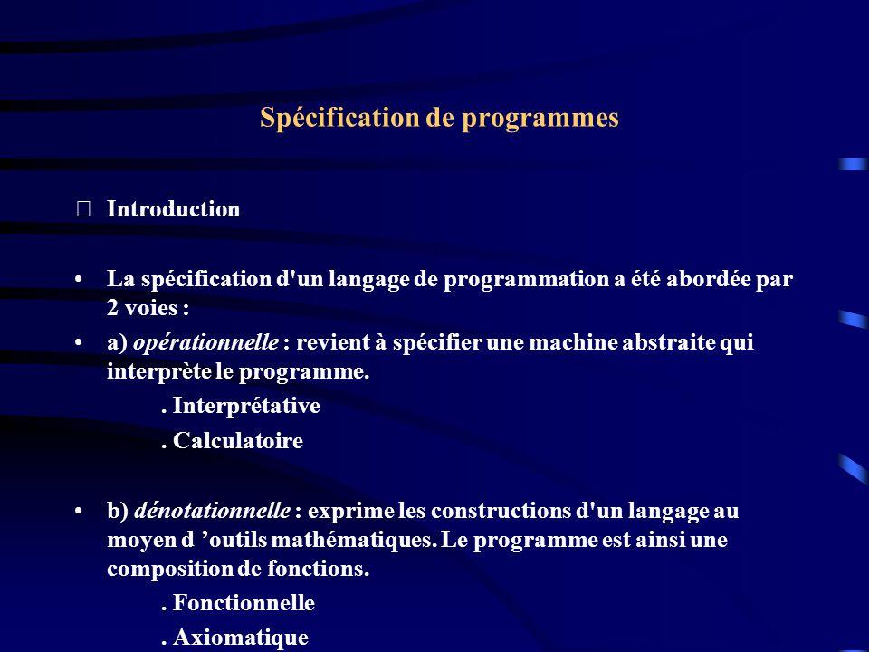 Spécification de programmes Introduction La spécification d un langage de programmation a été abordée par 2 voies : a) opérationnelle : revient à spécifier une machine abstraite qui interprète le programme..