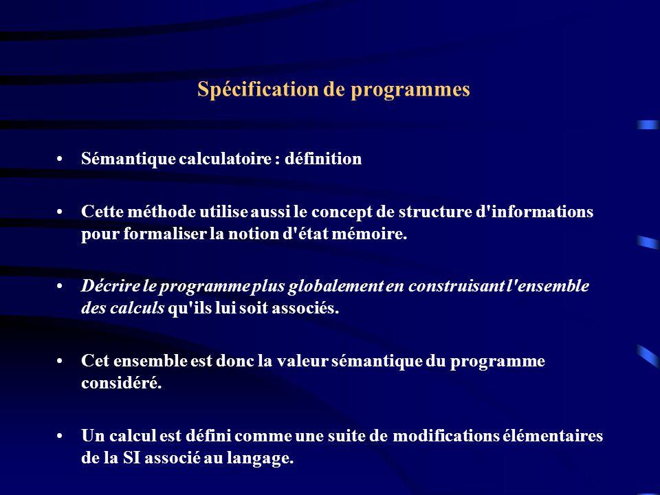 Spécification de programmes Sémantique calculatoire : définition Cette méthode utilise aussi le concept de structure d informations pour formaliser la notion d état mémoire.