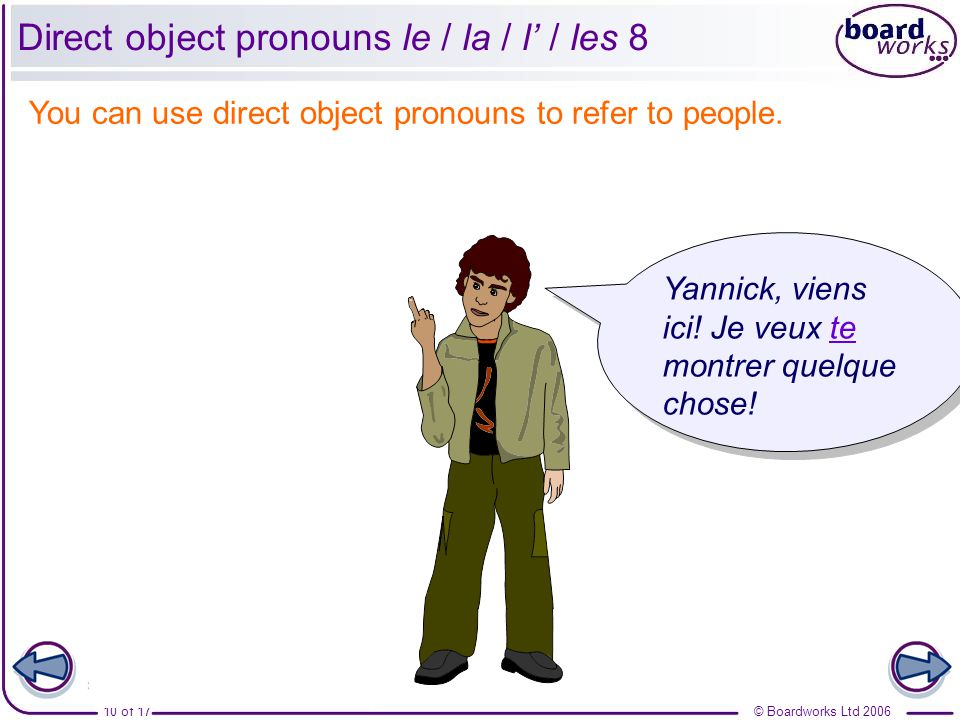 © Boardworks Ltd 200610 of 17 Direct object pronouns le / la / l' / les 8 Tu détestes ton frère.