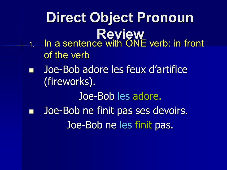 Direct Object Pronoun Review  In a sentence with ONE verb: in front of the verb Joe-Bob adore les feux d'artifice (fireworks).
