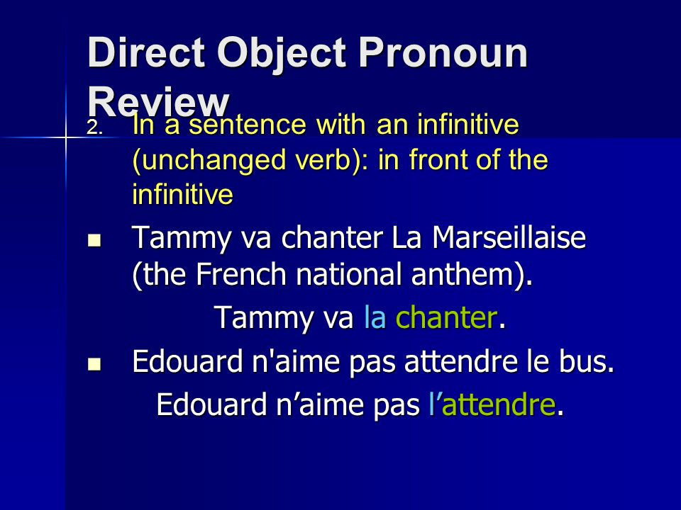 Direct Object Pronoun Review  In a sentence with an infinitive (unchanged verb): in front of the infinitive Tammy va chanter La Marseillaise (the French national anthem).