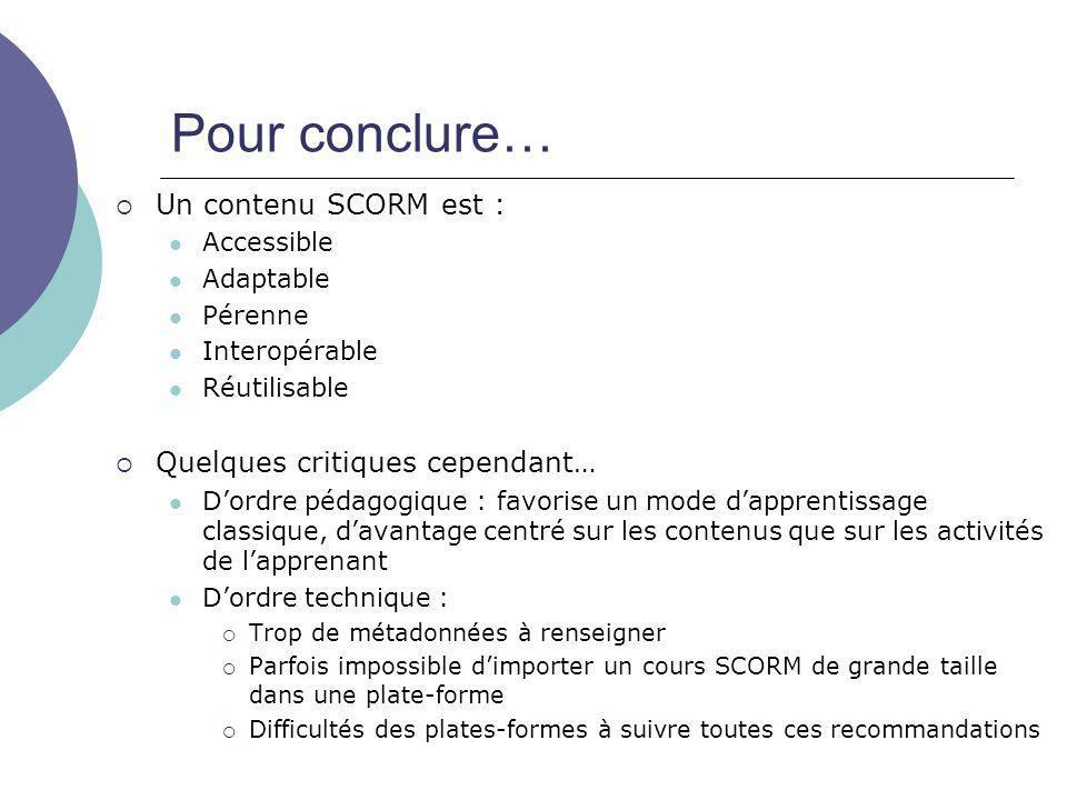 Pour conclure…  Un contenu SCORM est : Accessible Adaptable Pérenne Interopérable Réutilisable  Quelques critiques cependant… D'ordre pédagogique :