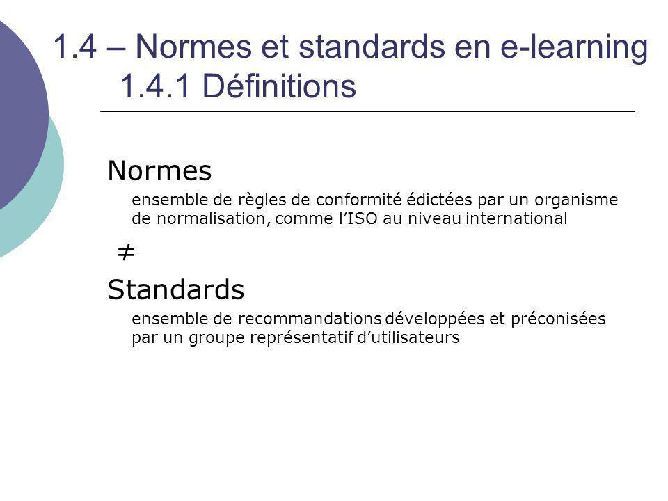 1.4 – Normes et standards en e-learning 1.4.1 Définitions Normes ensemble de règles de conformité édictées par un organisme de normalisation, comme l'