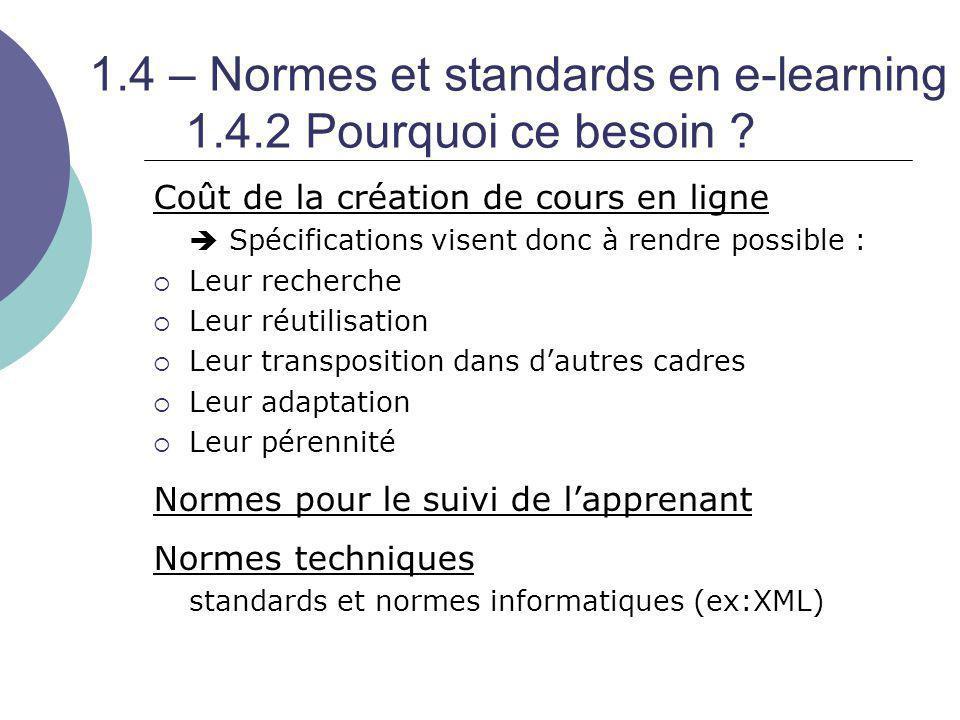 1.4 – Normes et standards en e-learning 1.4.2 Pourquoi ce besoin ? Coût de la création de cours en ligne  Spécifications visent donc à rendre possibl