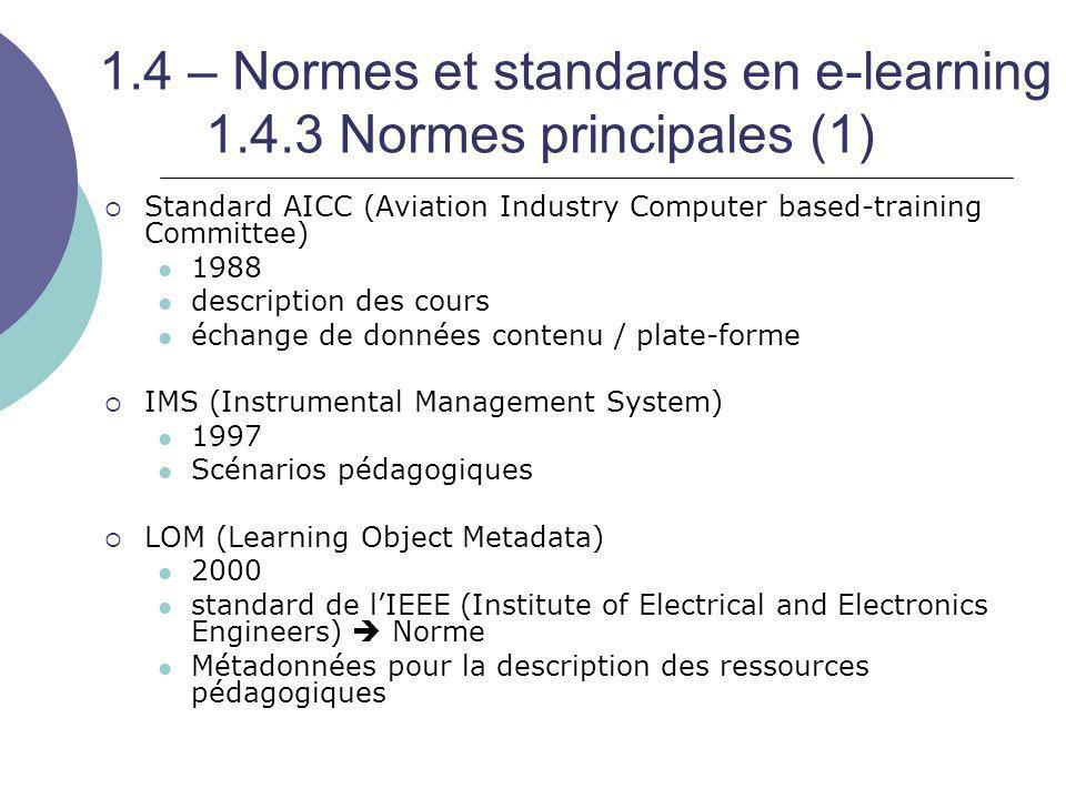 1.4 – Normes et standards en e-learning 1.4.3 Normes principales (2)  SCORM (Sharable Content Object Reference Model) 1997 : Projet ADL (Advanced distributed learning)  But : Développement de la formation en ligne  Acteurs : DoD, Ariadne, AICC, IEEE, IMS Synthèse des standards : AICC, IMS, LOM  Interopérabilité des contenus d'apprentissage  Communication entre les contenus et les plates-formes 4 versions : 1.0 (janvier 2000) / 1.3 (janvier 2004) Nouvelle version (2.0) en préparation