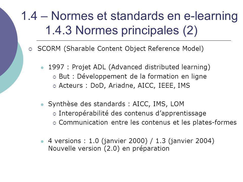 1.4 – Normes et standards en e-learning 1.4.3 Normes principales (2)  SCORM (Sharable Content Object Reference Model) 1997 : Projet ADL (Advanced dis