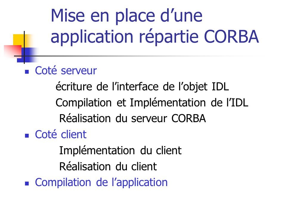 Mise en place d'une application répartie CORBA Coté serveur écriture de l'interface de l'objet IDL Compilation et Implémentation de l'IDL Réalisation du serveur CORBA Coté client Implémentation du client Réalisation du client Compilation de l'application