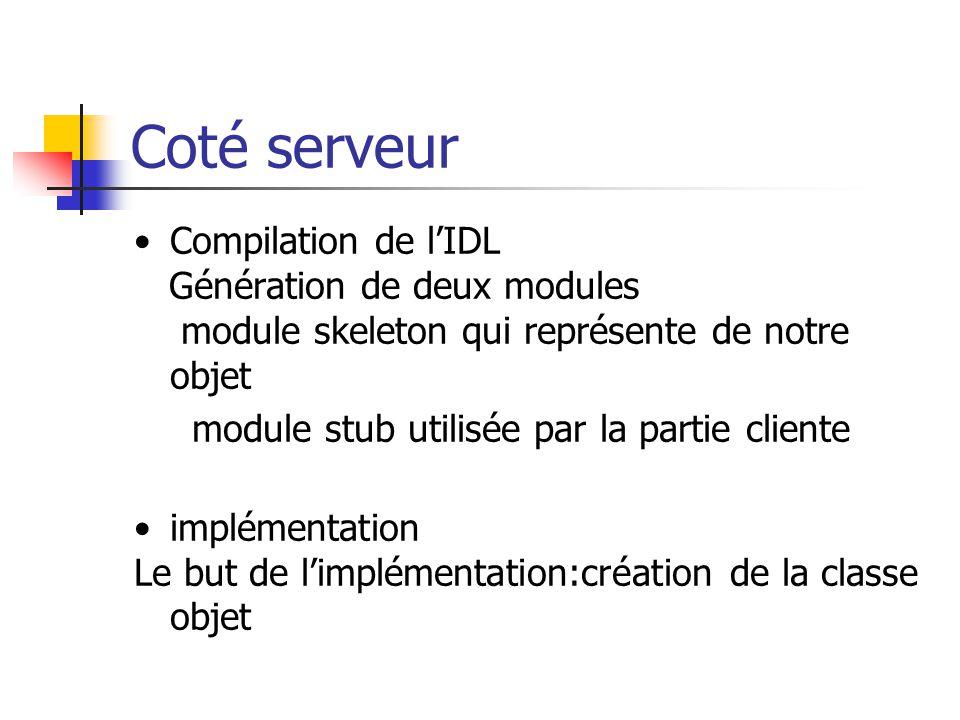 Coté serveur Compilation de l'IDL Génération de deux modules module skeleton qui représente de notre objet module stub utilisée par la partie cliente implémentation Le but de l'implémentation:création de la classe objet