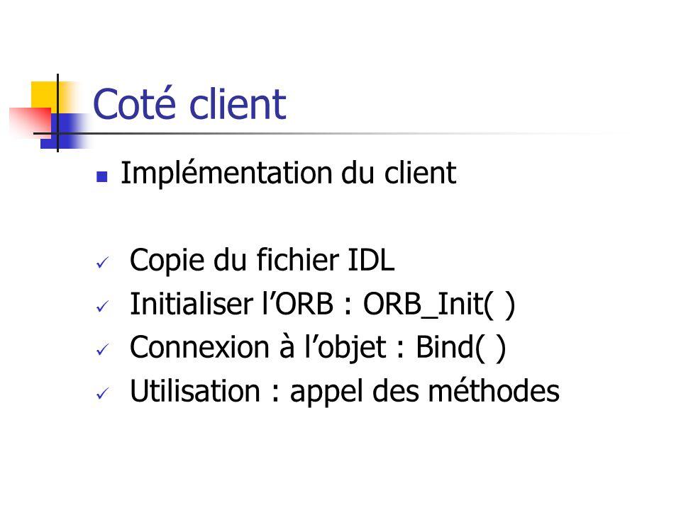 Coté client Implémentation du client Copie du fichier IDL Initialiser l'ORB : ORB_Init( ) Connexion à l'objet : Bind( ) Utilisation : appel des méthodes