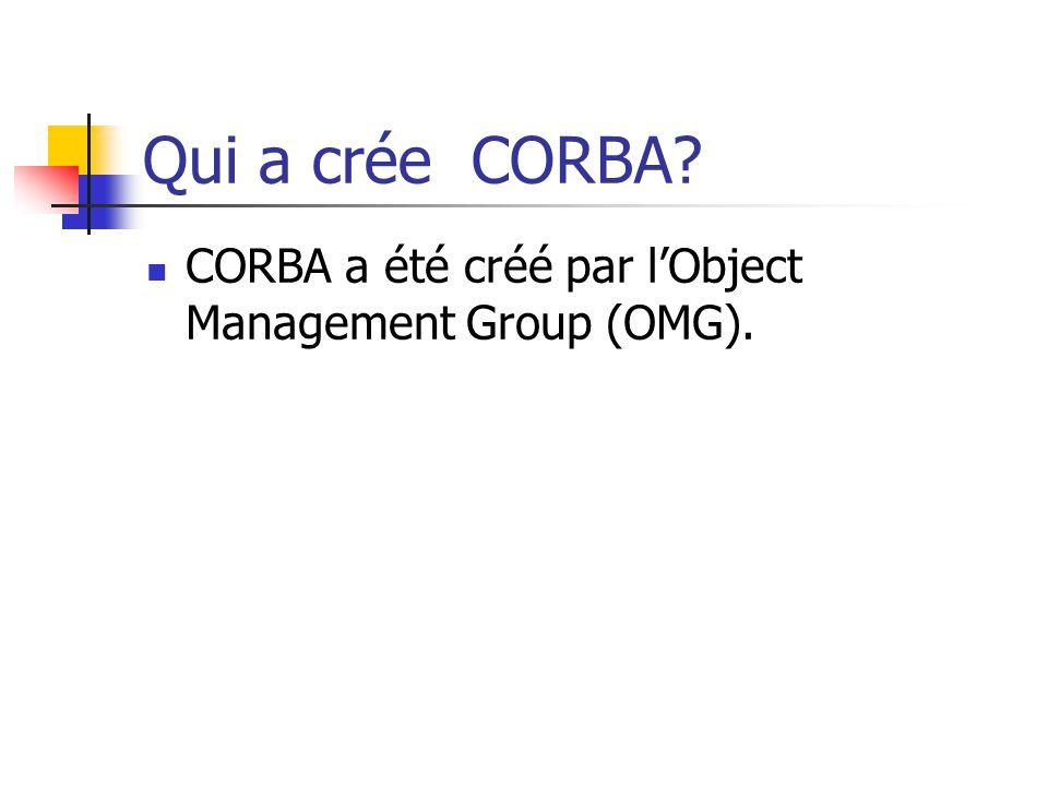 Qui a crée CORBA? CORBA a été créé par l'Object Management Group (OMG).