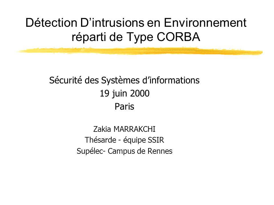 Détection D'intrusions en Environnement réparti de Type CORBA Sécurité des Systèmes d'informations 19 juin 2000 Paris Zakia MARRAKCHI Thésarde - équipe SSIR Supélec- Campus de Rennes