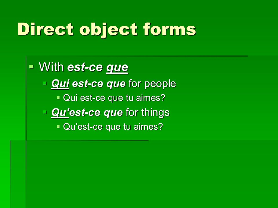 Direct object forms  With est-ce que  Qui est-ce que for people  Qui est-ce que tu aimes.