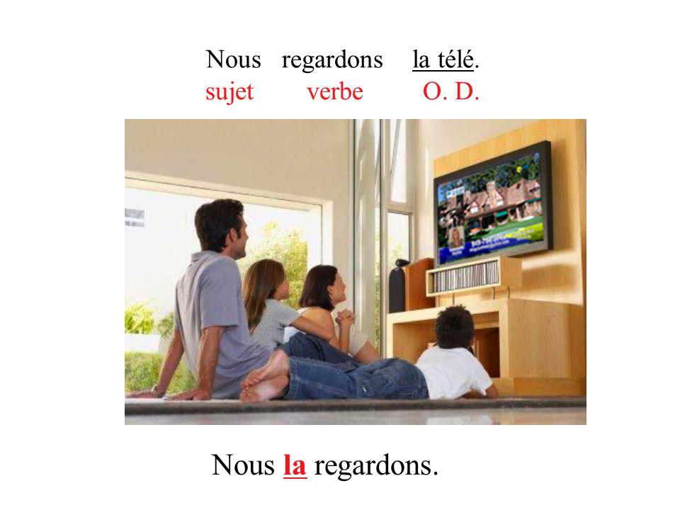 Nous regardons la télé. sujet verbe O. D. Nous la regardons.