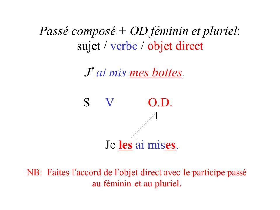 Passé composé + OD féminin et pluriel: sujet / verbe / objet direct J ' ai mis mes bottes. S V O.D. Je les ai mises. NB: Faites l ' accord de l ' obje