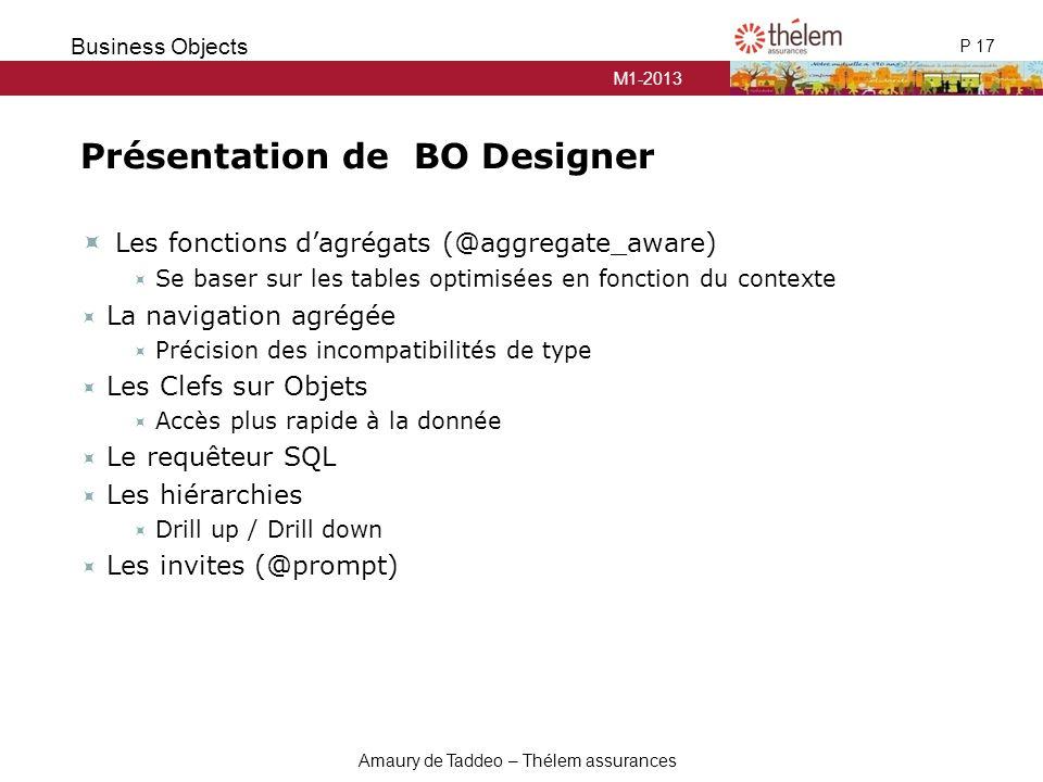 M1-2013 P 17 Business Objects Amaury de Taddeo – Thélem assurances Présentation de BO Designer  Les fonctions d'agrégats (@aggregate_aware)  Se base