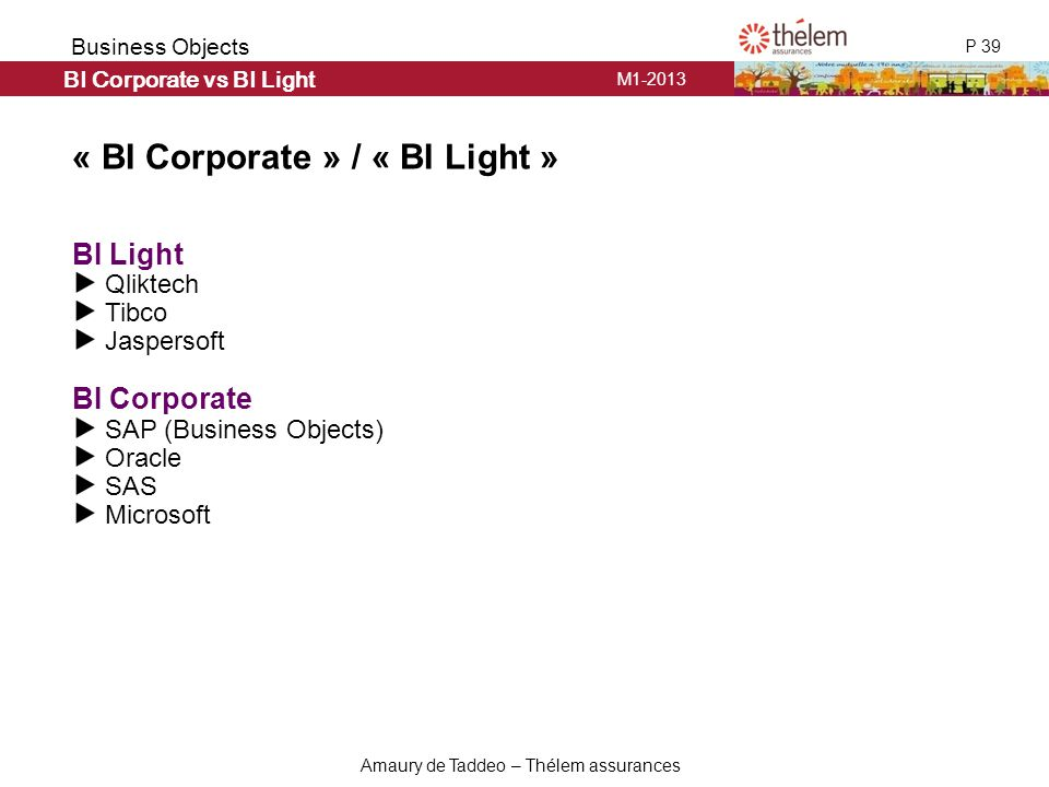 M1-2013 P 39 Business Objects Amaury de Taddeo – Thélem assurances « BI Corporate » / « BI Light » BI Light Qliktech Tibco Jaspersoft BI Corporate SAP (Business Objects) Oracle SAS Microsoft BI Corporate vs BI Light