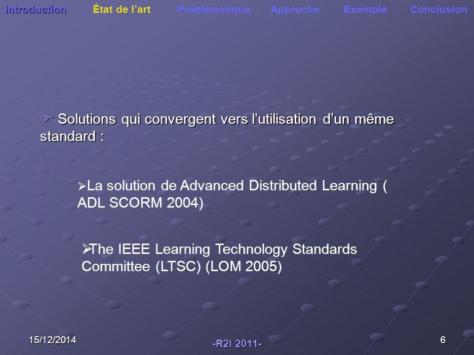 15/12/20146 Introduction Introduction État de l'art Problématique Approche Exemple Conclusion  Solutions qui convergent vers l'utilisation d'un même standard :  La solution de Advanced Distributed Learning ( ADL SCORM 2004)  The IEEE Learning Technology Standards Committee (LTSC) (LOM 2005) -R2I 2011-